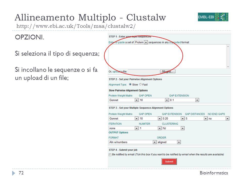 Allineamento Multiplo - Clustalw http://www.ebi.ac.uk/Tools/msa/clustalw2/ Bioinformatica72 OPZIONI. Si seleziona il tipo di sequenza; Si incollano le