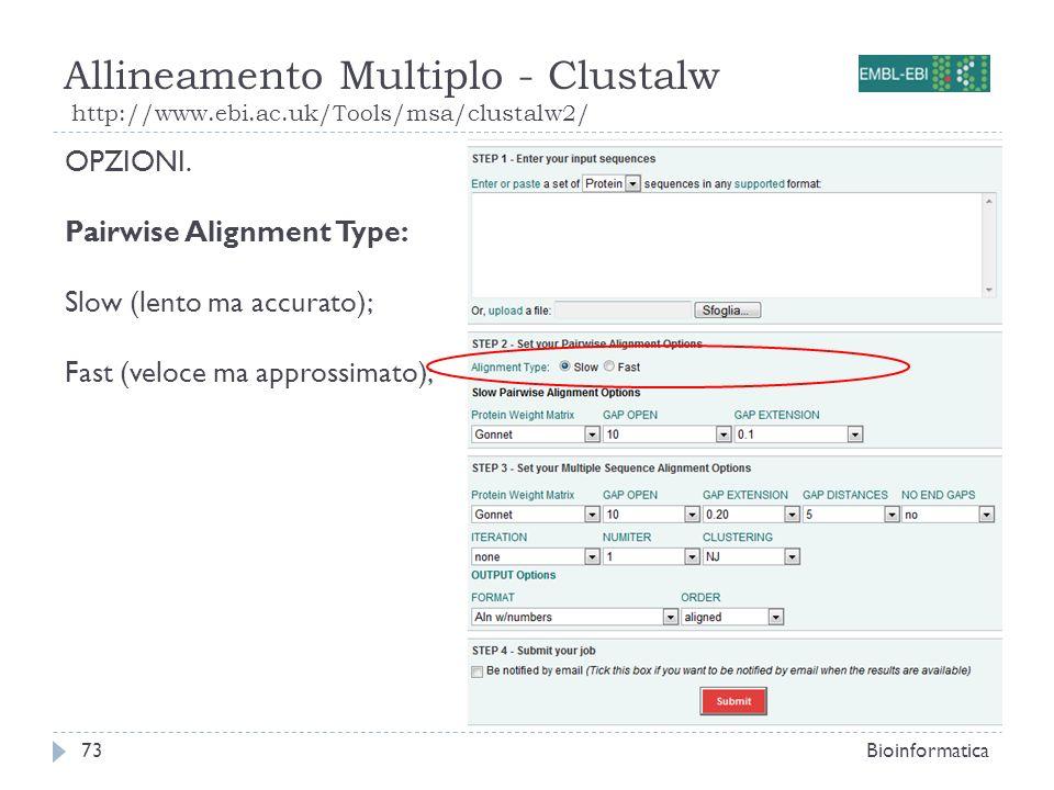 Allineamento Multiplo - Clustalw http://www.ebi.ac.uk/Tools/msa/clustalw2/ Bioinformatica73 OPZIONI. Pairwise Alignment Type: Slow (lento ma accurato)