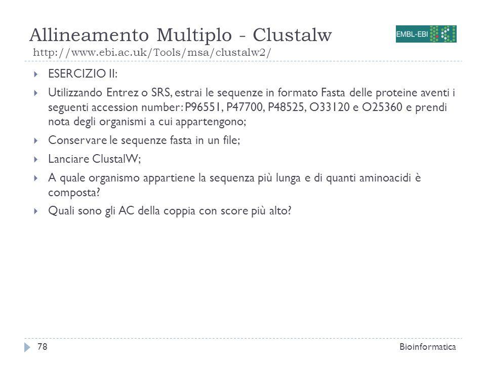 Allineamento Multiplo - Clustalw http://www.ebi.ac.uk/Tools/msa/clustalw2/ Bioinformatica78 ESERCIZIO II: Utilizzando Entrez o SRS, estrai le sequenze