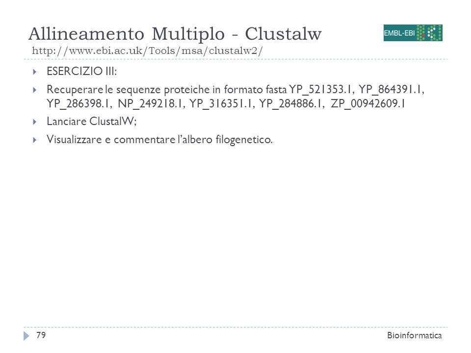 Allineamento Multiplo - Clustalw http://www.ebi.ac.uk/Tools/msa/clustalw2/ Bioinformatica79 ESERCIZIO III: Recuperare le sequenze proteiche in formato