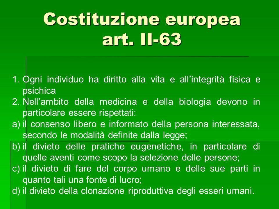 Costituzione europea art. II-63 1.Ogni individuo ha diritto alla vita e allintegrità fisica e psichica 2.Nellambito della medicina e della biologia de