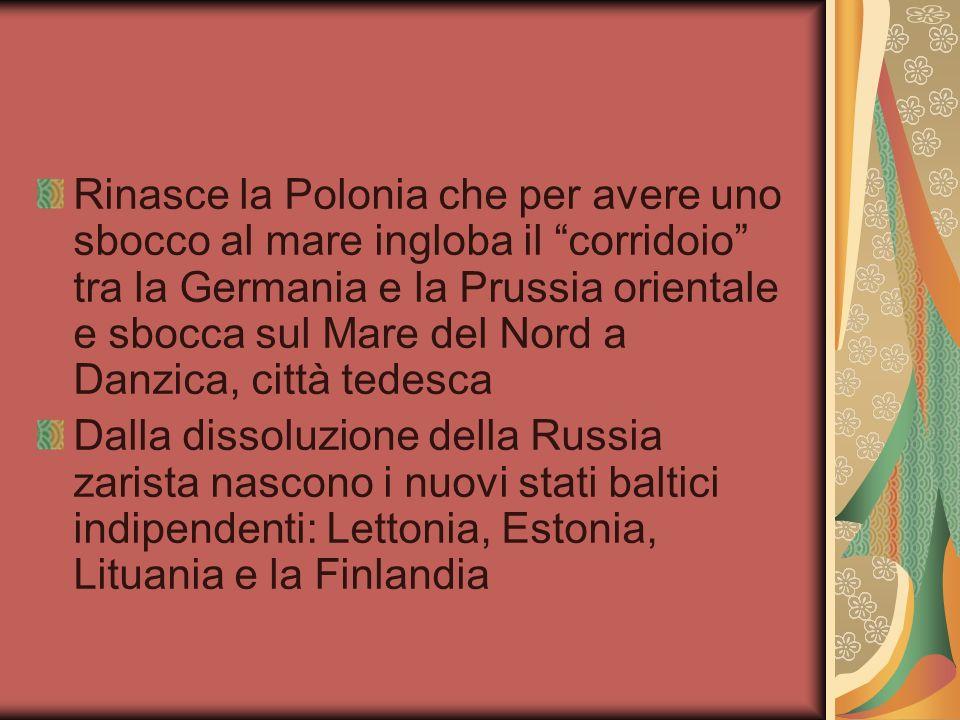 Rinasce la Polonia che per avere uno sbocco al mare ingloba il corridoio tra la Germania e la Prussia orientale e sbocca sul Mare del Nord a Danzica, città tedesca Dalla dissoluzione della Russia zarista nascono i nuovi stati baltici indipendenti: Lettonia, Estonia, Lituania e la Finlandia