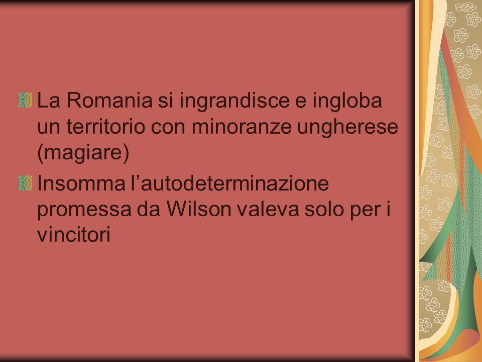 La Romania si ingrandisce e ingloba un territorio con minoranze ungherese (magiare) Insomma lautodeterminazione promessa da Wilson valeva solo per i vincitori