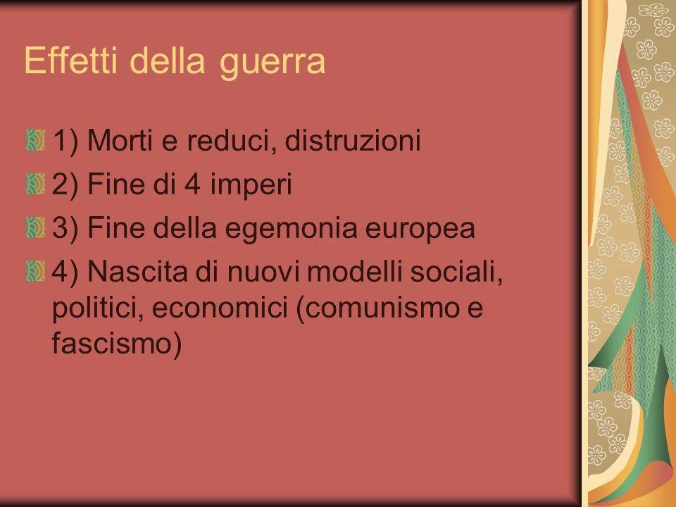 Effetti della guerra 1) Morti e reduci, distruzioni 2) Fine di 4 imperi 3) Fine della egemonia europea 4) Nascita di nuovi modelli sociali, politici, economici (comunismo e fascismo)