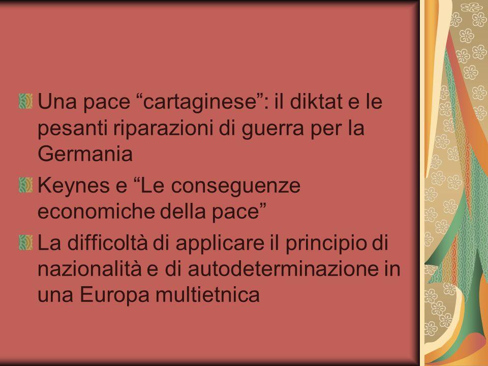 Una pace cartaginese: il diktat e le pesanti riparazioni di guerra per la Germania Keynes e Le conseguenze economiche della pace La difficoltà di applicare il principio di nazionalità e di autodeterminazione in una Europa multietnica