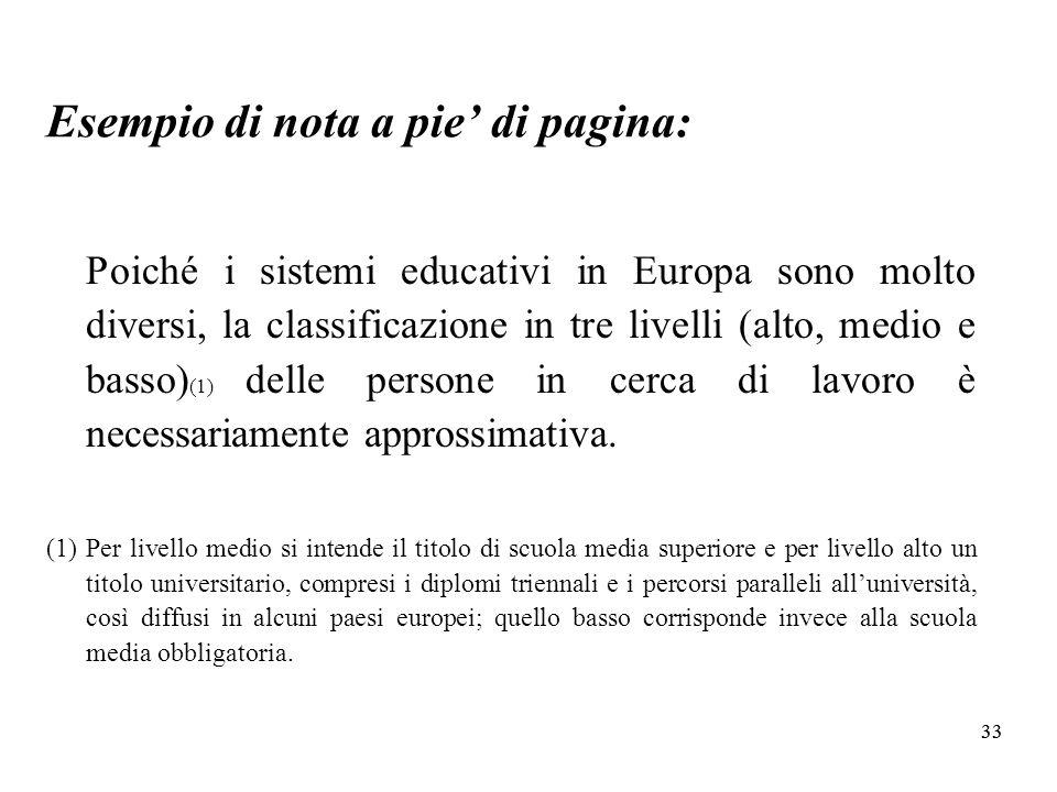 33 Esempio di nota a pie di pagina: Poiché i sistemi educativi in Europa sono molto diversi, la classificazione in tre livelli (alto, medio e basso) (1) delle persone in cerca di lavoro è necessariamente approssimativa.