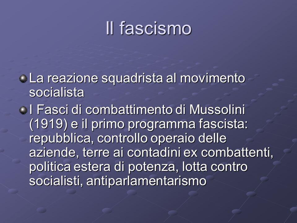 Il fascismo La reazione squadrista al movimento socialista I Fasci di combattimento di Mussolini (1919) e il primo programma fascista: repubblica, con