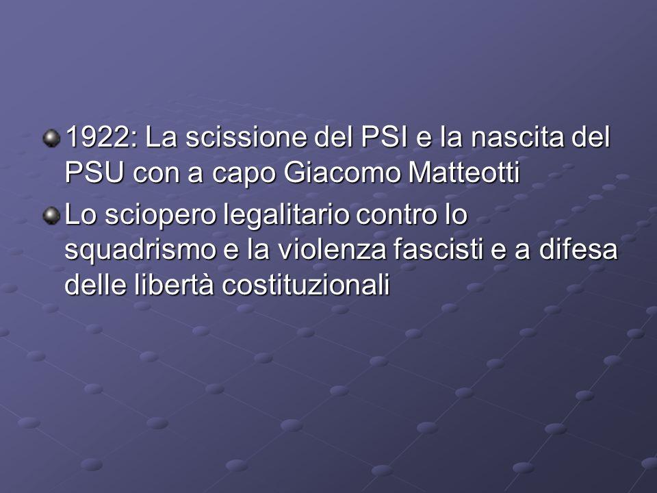 1922: La scissione del PSI e la nascita del PSU con a capo Giacomo Matteotti Lo sciopero legalitario contro lo squadrismo e la violenza fascisti e a d