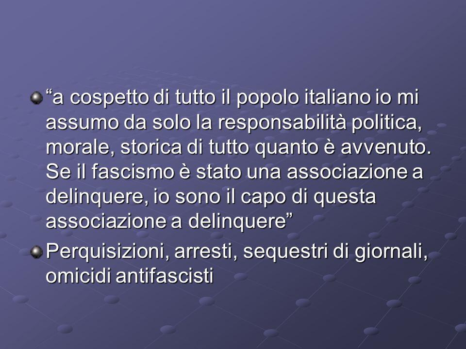 a cospetto di tutto il popolo italiano io mi assumo da solo la responsabilità politica, morale, storica di tutto quanto è avvenuto. Se il fascismo è s