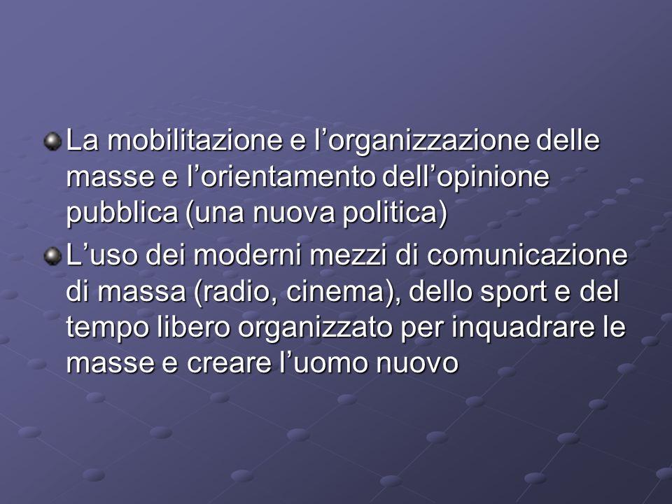 La mobilitazione e lorganizzazione delle masse e lorientamento dellopinione pubblica (una nuova politica) Luso dei moderni mezzi di comunicazione di m