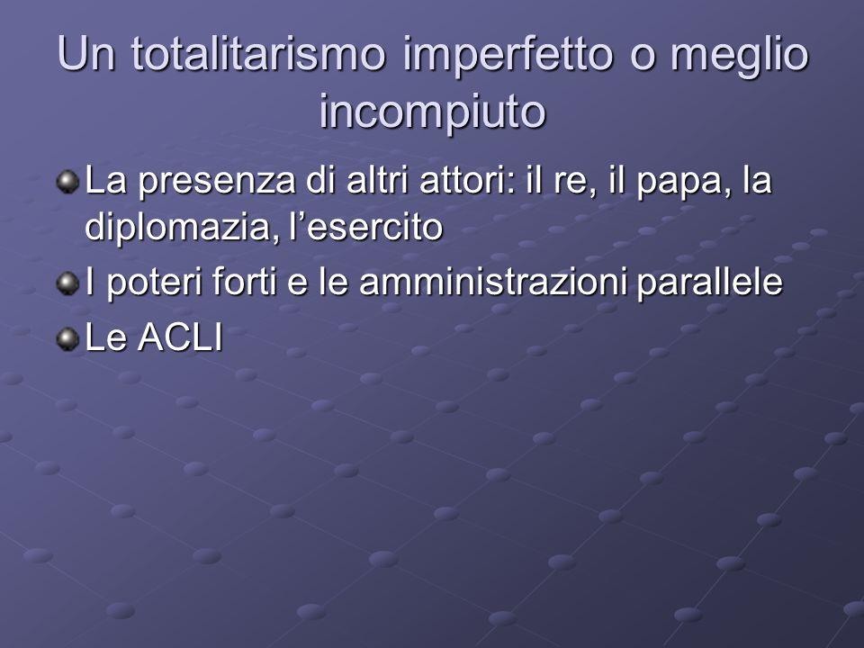 Un totalitarismo imperfetto o meglio incompiuto La presenza di altri attori: il re, il papa, la diplomazia, lesercito I poteri forti e le amministrazi