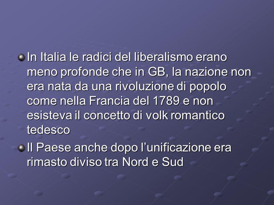 In Italia le radici del liberalismo erano meno profonde che in GB, la nazione non era nata da una rivoluzione di popolo come nella Francia del 1789 e