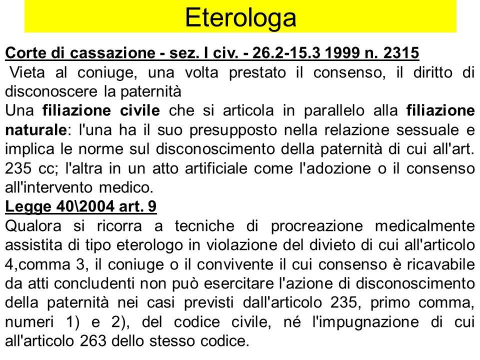 Eterologa Corte di cassazione - sez. I civ. - 26.2-15.3 1999 n. 2315 Vieta al coniuge, una volta prestato il consenso, il diritto di disconoscere la p