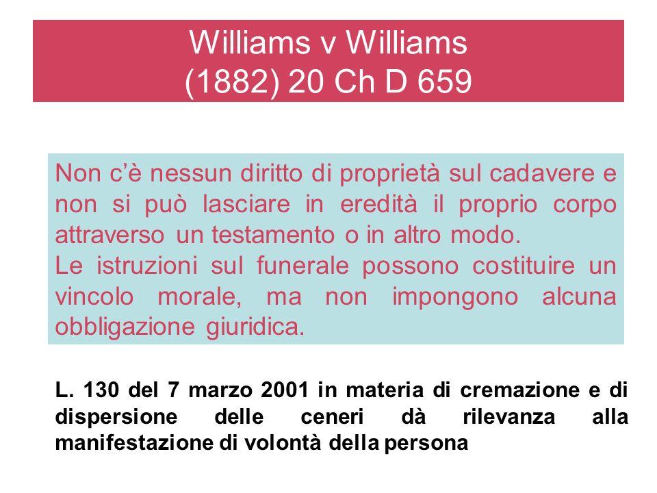 Williams v Williams (1882) 20 Ch D 659 Non cè nessun diritto di proprietà sul cadavere e non si può lasciare in eredità il proprio corpo attraverso un