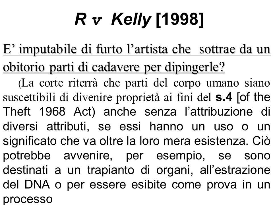 R v Kelly [1998] E imputabile di furto lartista che sottrae da un obitorio parti di cadavere per dipingerle? ( La corte riterrà che parti del corpo um