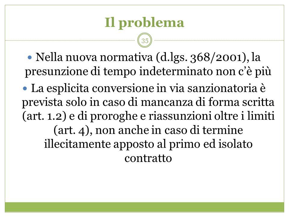 35 Il problema Nella nuova normativa (d.lgs. 368/2001), la presunzione di tempo indeterminato non cè più La esplicita conversione in via sanzionatoria