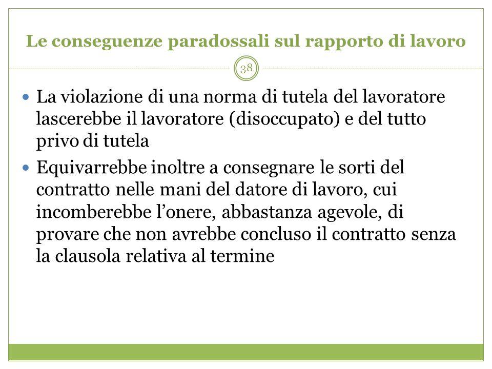 38 Le conseguenze paradossali sul rapporto di lavoro La violazione di una norma di tutela del lavoratore lascerebbe il lavoratore (disoccupato) e del
