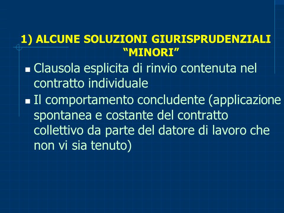 1) ALCUNE SOLUZIONI GIURISPRUDENZIALI MINORI Clausola esplicita di rinvio contenuta nel contratto individuale Il comportamento concludente (applicazio