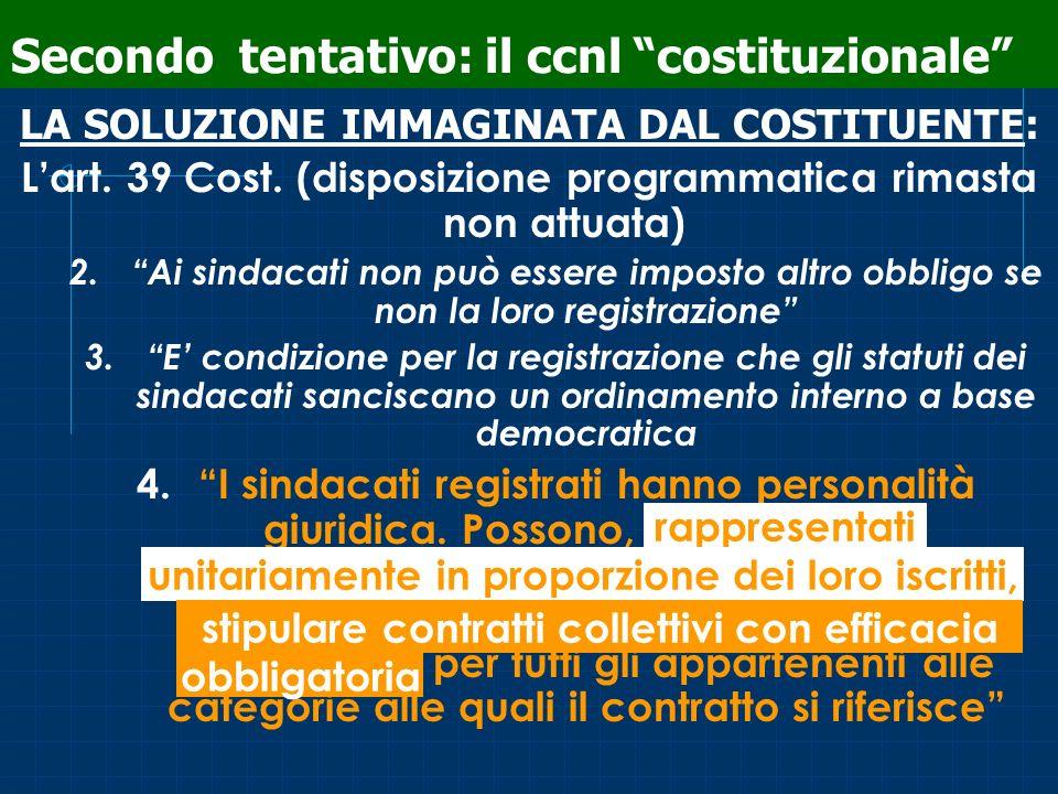 Secondo tentativo: il ccnl costituzionale LA SOLUZIONE IMMAGINATA DAL COSTITUENTE: Lart. 39 Cost. (disposizione programmatica rimasta non attuata) 2.A