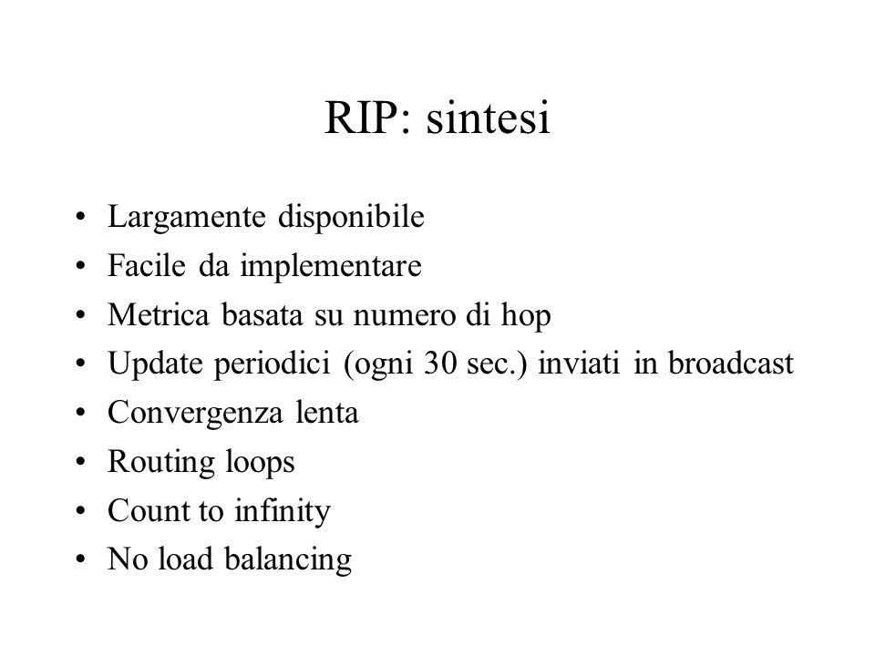 RIP: sintesi Largamente disponibile Facile da implementare Metrica basata su numero di hop Update periodici (ogni 30 sec.) inviati in broadcast Convergenza lenta Routing loops Count to infinity No load balancing