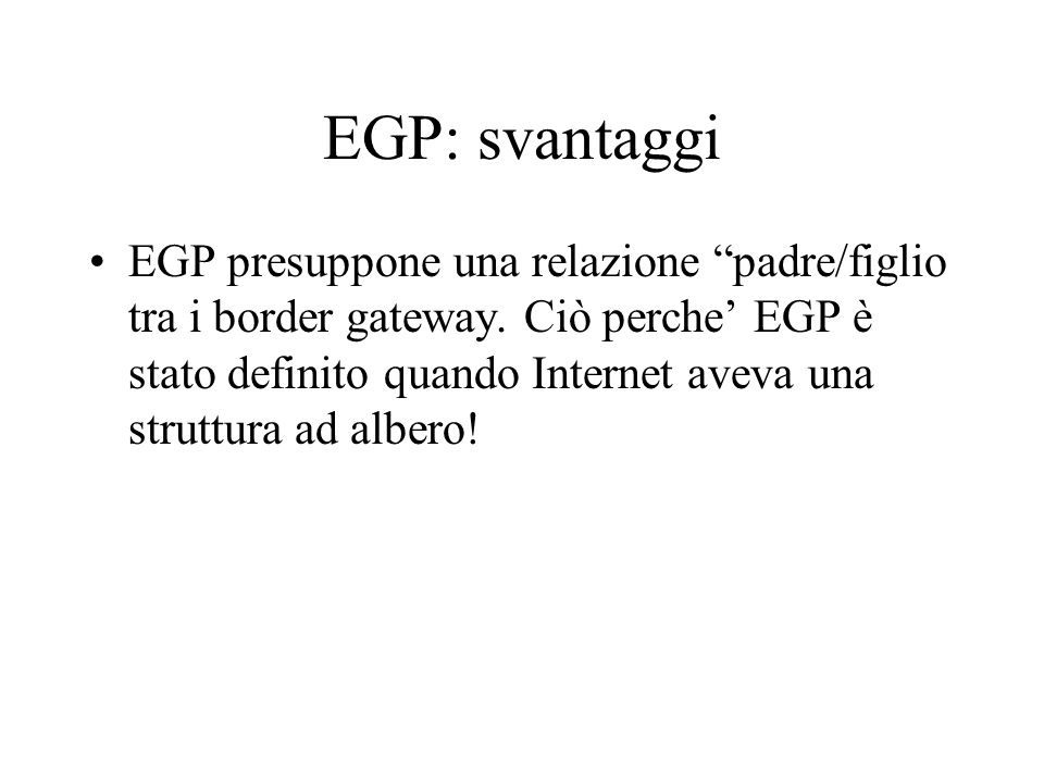 EGP: svantaggi EGP presuppone una relazione padre/figlio tra i border gateway. Ciò perche EGP è stato definito quando Internet aveva una struttura ad