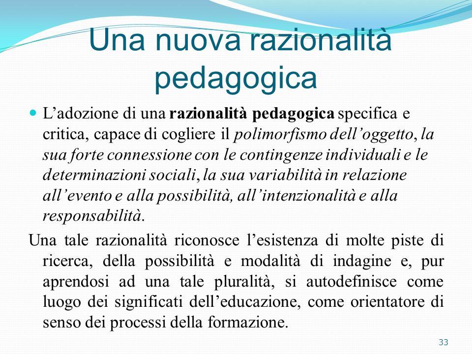 Una nuova razionalità pedagogica Ladozione di una razionalità pedagogica specifica e critica, capace di cogliere il polimorfismo delloggetto, la sua f