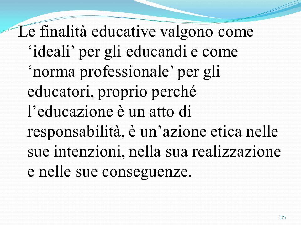 Le finalità educative valgono come ideali per gli educandi e come norma professionale per gli educatori, proprio perché leducazione è un atto di respo