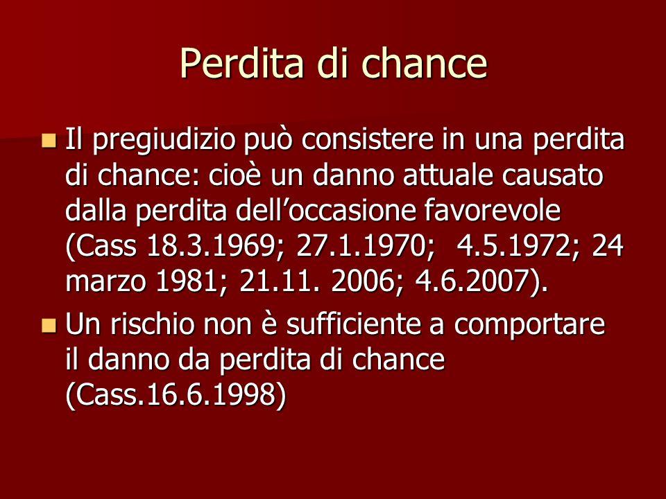 Perdita di chance Il pregiudizio può consistere in una perdita di chance: cioè un danno attuale causato dalla perdita delloccasione favorevole (Cass 18.3.1969; 27.1.1970; 4.5.1972; 24 marzo 1981; 21.11.