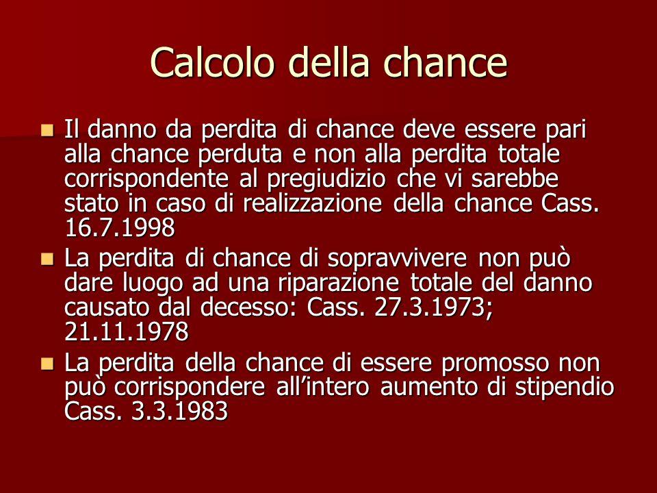 Calcolo della chance Il danno da perdita di chance deve essere pari alla chance perduta e non alla perdita totale corrispondente al pregiudizio che vi sarebbe stato in caso di realizzazione della chance Cass.