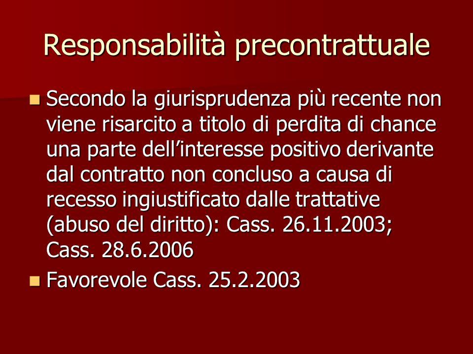 Responsabilità precontrattuale Secondo la giurisprudenza più recente non viene risarcito a titolo di perdita di chance una parte dellinteresse positivo derivante dal contratto non concluso a causa di recesso ingiustificato dalle trattative (abuso del diritto): Cass.