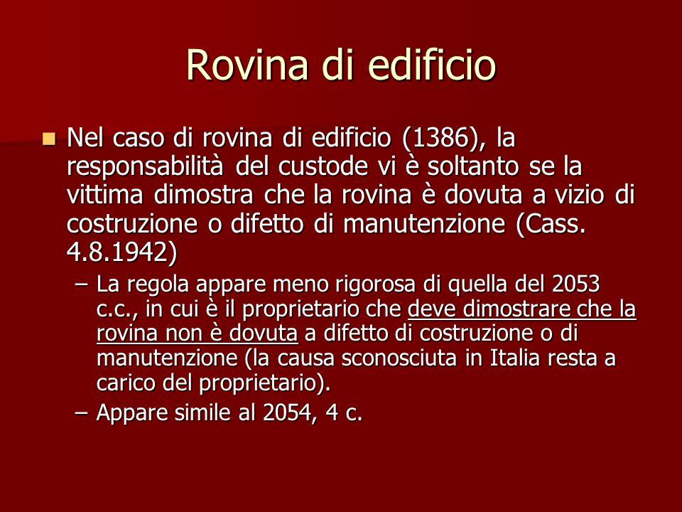 Rovina di edificio Nel caso di rovina di edificio (1386), la responsabilità del custode vi è soltanto se la vittima dimostra che la rovina è dovuta a vizio di costruzione o difetto di manutenzione (Cass.