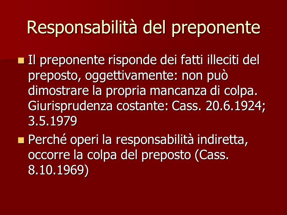 Responsabilità del preponente Il preponente risponde dei fatti illeciti del preposto, oggettivamente: non può dimostrare la propria mancanza di colpa.