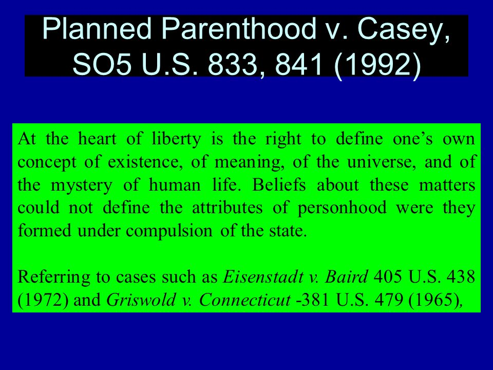 Planned Parenthood v. Casey, SO5 U.S. 833, 841 (1992) At the heart of liberty is the right to define ones own concept of existence, of meaning, of the