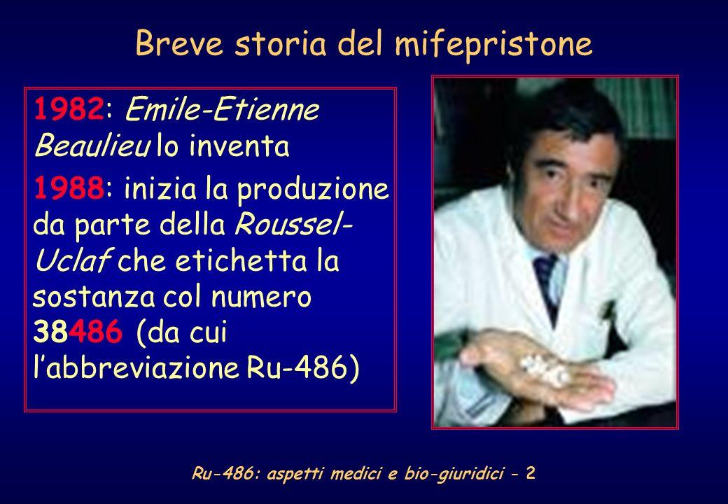 Ru-486: aspetti medici e bio-giuridici - 2 Breve storia del mifepristone 1982: Emile-Etienne Beaulieu lo inventa 1988: inizia la produzione da parte della Roussel- Uclaf che etichetta la sostanza col numero 38486 (da cui labbreviazione Ru-486)