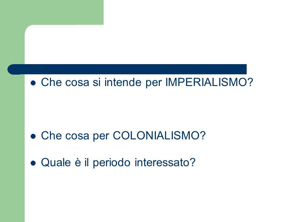 Che cosa si intende per IMPERIALISMO? Che cosa per COLONIALISMO? Quale è il periodo interessato?