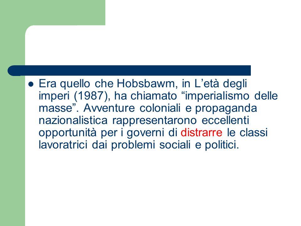 Era quello che Hobsbawm, in Letà degli imperi (1987), ha chiamato imperialismo delle masse. Avventure coloniali e propaganda nazionalistica rappresent