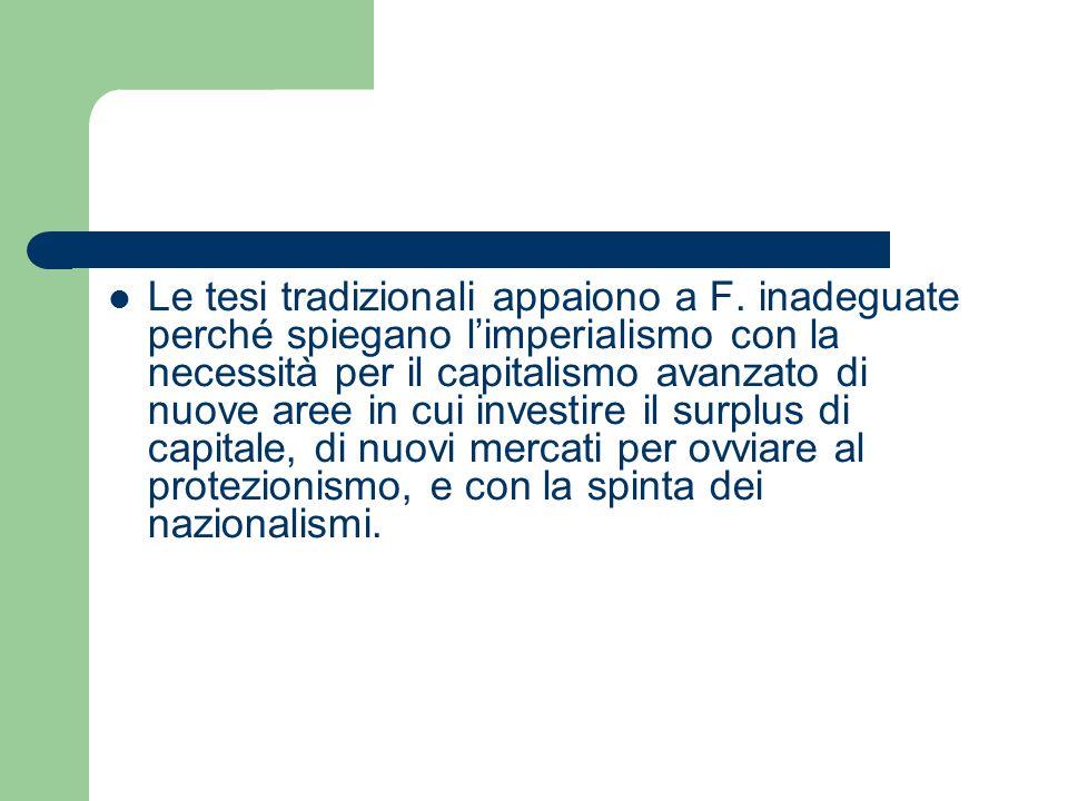 Le tesi tradizionali appaiono a F. inadeguate perché spiegano limperialismo con la necessità per il capitalismo avanzato di nuove aree in cui investir