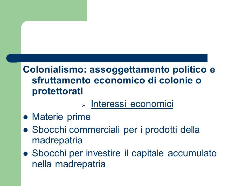 Colonialismo: assoggettamento politico e sfruttamento economico di colonie o protettorati Interessi economici Materie prime Sbocchi commerciali per i