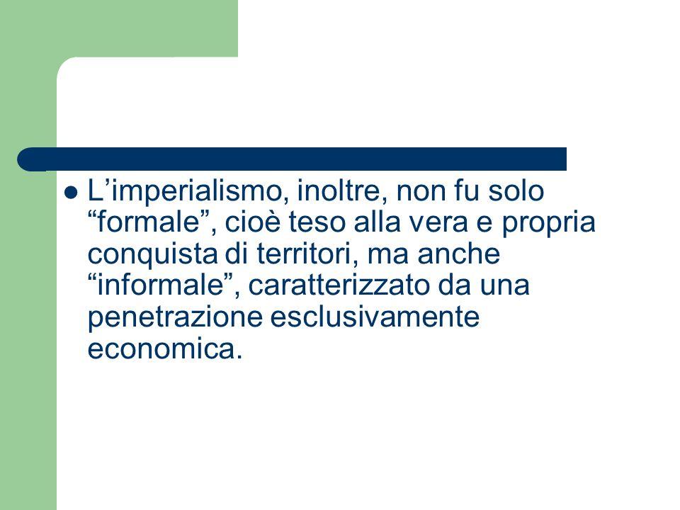 Limperialismo, inoltre, non fu solo formale, cioè teso alla vera e propria conquista di territori, ma anche informale, caratterizzato da una penetrazi