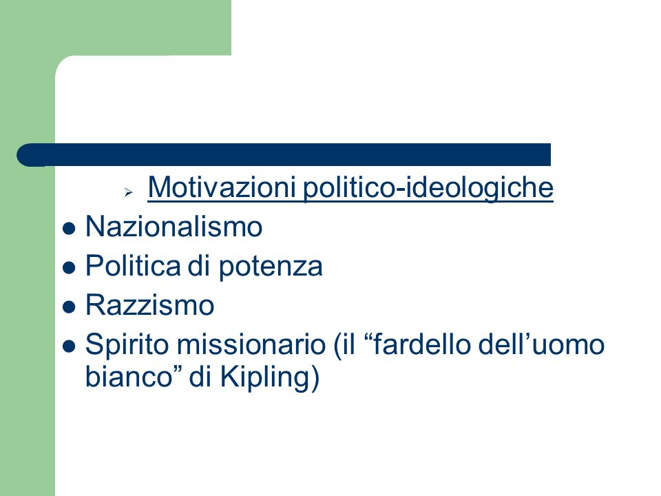 Motivazioni politico-ideologiche Nazionalismo Politica di potenza Razzismo Spirito missionario (il fardello delluomo bianco di Kipling)