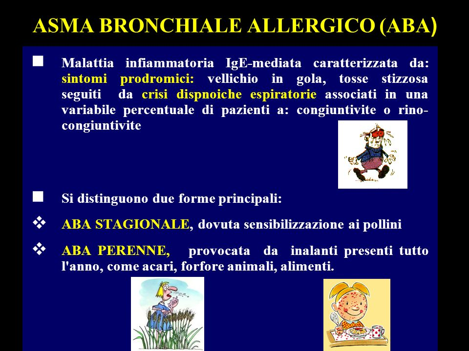 ASMA BRONCHIALE ALLERGICO (ABA ) n Malattia infiammatoria IgE-mediata caratterizzata da: sintomi prodromici: vellichio in gola, tosse stizzosa seguiti