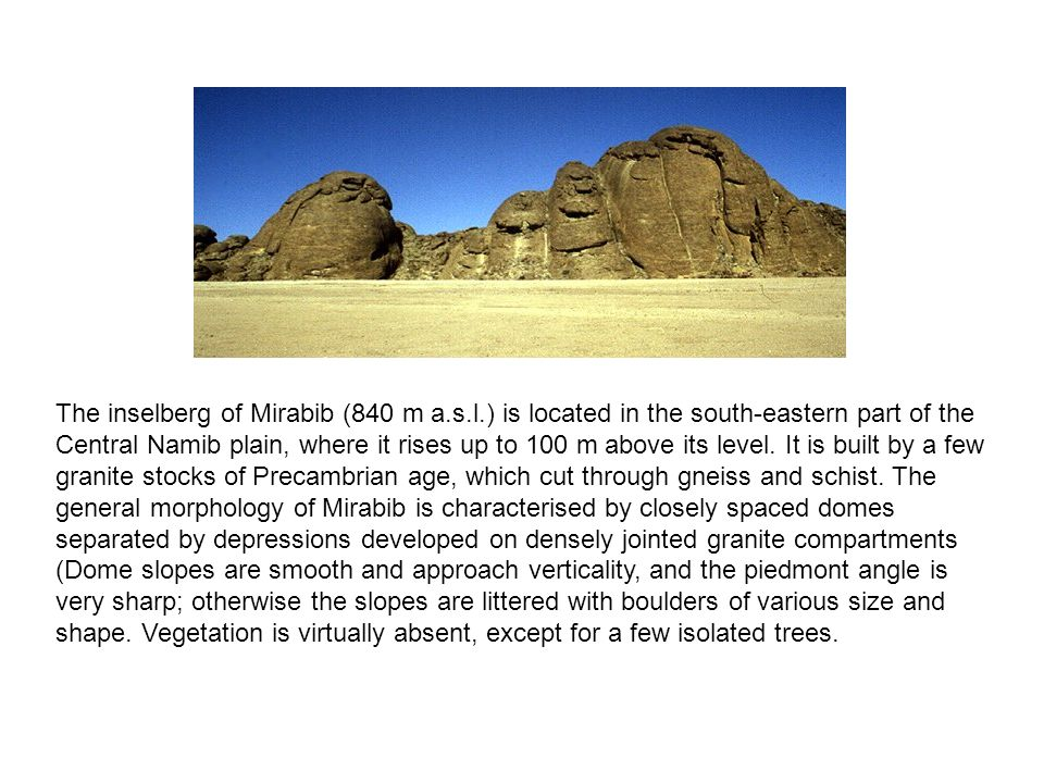 The inselberg of Mirabib (840 m a.s.l.) is located in the south-eastern part of the Central Namib plain, where it rises up to 100 m above its level. I