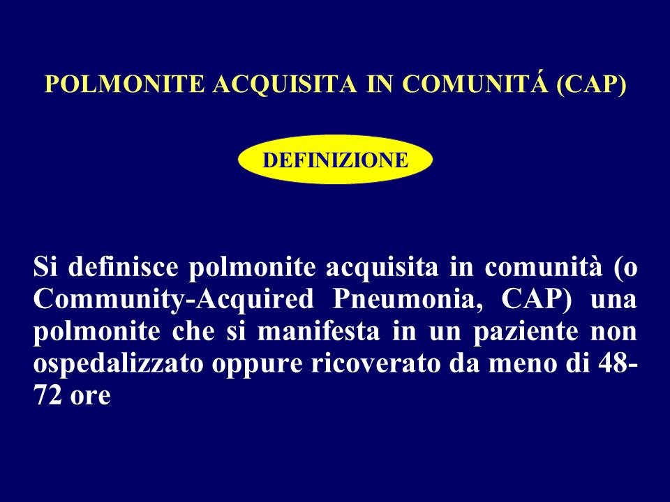 POLMONITE ACQUISITA IN COMUNITÁ (CAP) Si definisce polmonite acquisita in comunità (o Community-Acquired Pneumonia, CAP) una polmonite che si manifest