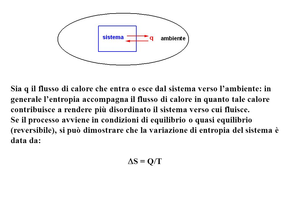 Sia q il flusso di calore che entra o esce dal sistema verso lambiente: in generale lentropia accompagna il flusso di calore in quanto tale calore con