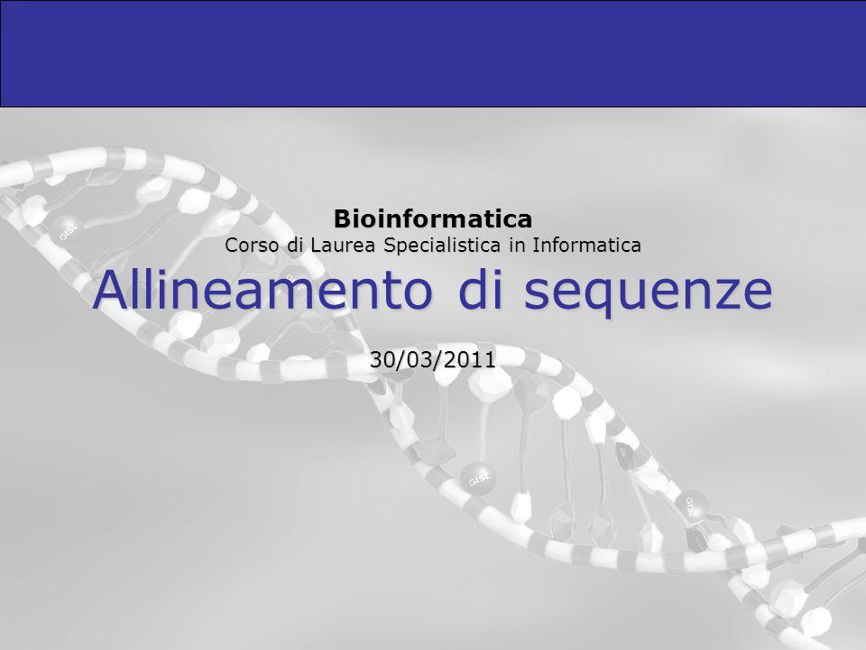 Bioinformatica Corso di Laurea Specialistica in Informatica Allineamento di sequenze 30/03/2011