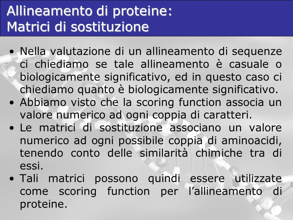 Allineamento di proteine: Matrici di sostituzione Nella valutazione di un allineamento di sequenze ci chiediamo se tale allineamento è casuale o biologicamente significativo, ed in questo caso ci chiediamo quanto è biologicamente significativo.