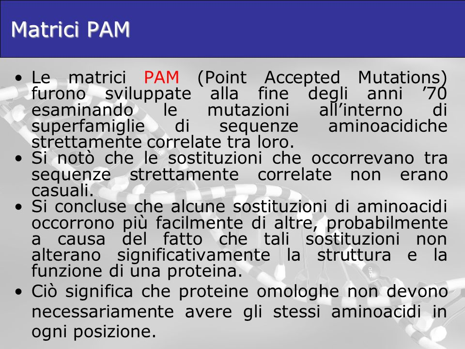 Matrici PAM Le matrici PAM (Point Accepted Mutations) furono sviluppate alla fine degli anni 70 esaminando le mutazioni allinterno di superfamiglie di