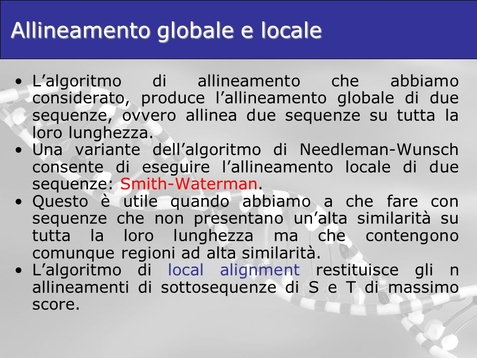 Allineamento globale e locale Lalgoritmo di allineamento che abbiamo considerato, produce lallineamento globale di due sequenze, ovvero allinea due se