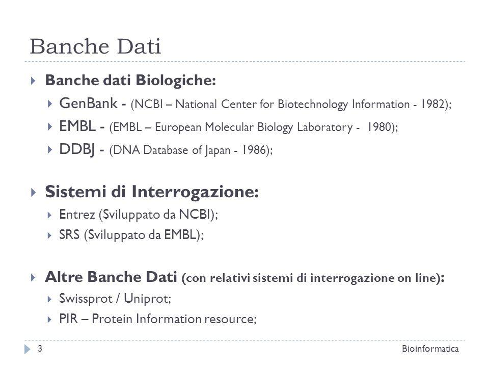 Banche dati specializzate: PDB: Banca dati di riferimento per i dati strutturali 3D di proteine; OMIM: Contiene informazioni sui geni umani e sulle patologie ad ereditarietà genetica nell uomo; SNP – Single Nucleotide Polymorphism (integrato in NCBI): Banca dati di mutazioni; GEO Gene Expression Omnibus (integrato in NCBI): Database di dataset e espressioni geniche provenienti da esperimenti di microarray; Genome (Integrato in NCBI): Browser genomico; UCSC Genome Browser: Browser genomico; ENSEMBL: Browser Genomico; GO Gene Ontologies: Vocabolario unificato per la descrizione di tutte le funzioni dei geni e dei prodotti genici in generale; Bioinformatica4 Banche Dati