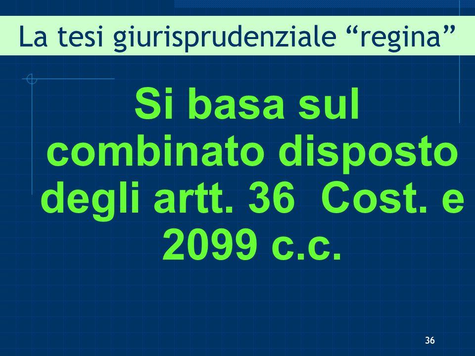 La tesi giurisprudenziale regina Si basa sul combinato disposto degli artt. 36 Cost. e 2099 c.c. 36